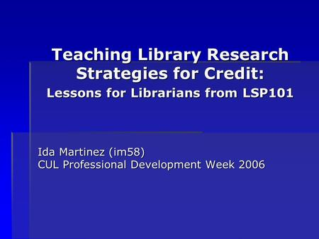 Teaching Library Research Strategies for Credit: Lessons for Librarians from LSP101 Ida Martinez (im58) CUL Professional Development Week 2006.