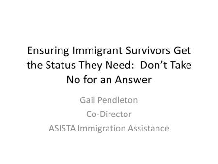 Ensuring Immigrant Survivors Get the Status They Need: Don't Take No for an Answer Gail Pendleton Co-Director ASISTA Immigration Assistance.