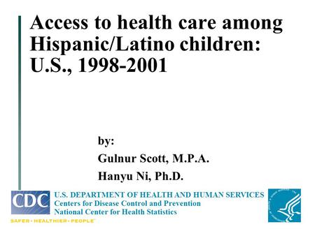 Access to health care among Hispanic/Latino children: U.S., 1998-2001 by: Gulnur Scott, M.P.A. Hanyu Ni, Ph.D. U.S. DEPARTMENT OF HEALTH AND HUMAN SERVICES.