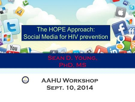 The HOPE Approach: Social Media for HIV prevention The HOPE Approach: Social Media for HIV prevention Sean D. Young, PhD, MS AAHU Workshop Sept. 10, 2014.