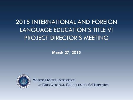 2015 INTERNATIONAL AND FOREIGN LANGUAGE EDUCATION'S TITLE VI PROJECT DIRECTOR'S MEETING March 27, 2015 W HITE H OUSE I NITIATIVE on E DUCATIONAL E XCELLENCE.