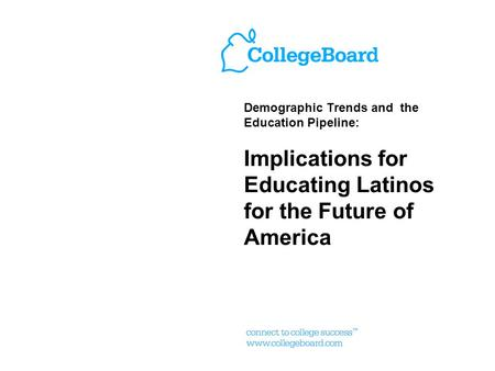 Demographic Trends and the Education Pipeline: Implications for Educating Latinos for the Future of America.