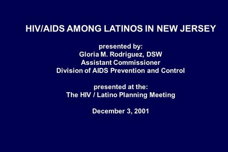 HIV/AIDS AMONG LATINOS IN NEW JERSEY presented by: Gloria M. Rodriguez, DSW Assistant Commissioner Division of AIDS Prevention and Control presented at.