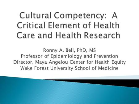 Ronny A. Bell, PhD, MS Professor of Epidemiology and Prevention Director, Maya Angelou Center for Health Equity Wake Forest University School of Medicine.