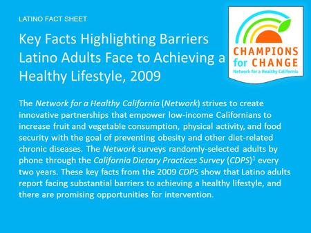 LATINO FACT SHEET The Network for a Healthy California (Network) strives to create innovative partnerships that empower low-income Californians to increase.
