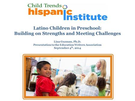 Latino Children in Preschool: Building on Strengths and Meeting Challenges Lina Guzman, Ph.D. Presentation to the Education Writers Association September.