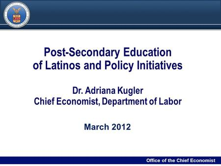 DRAFT 11 Filename/RPS Number Office of the Chief Economist Post-Secondary Education of Latinos and Policy Initiatives Dr. Adriana Kugler Chief Economist,