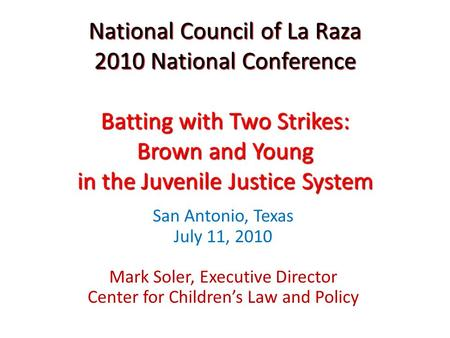 National Council of La Raza 2010 National Conference Batting with Two Strikes: Brown and Young in the Juvenile Justice System San Antonio, Texas July 11,