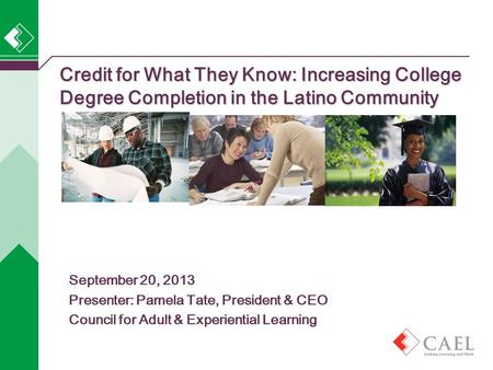 Credit for What They Know: Increasing College Degree Completion in the Latino Community September 20, 2013 Presenter: Pamela Tate, President & CEO Council.