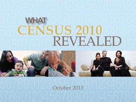 October 2013 CENSUS 2010 REVEALED.  Demographic Trends  Challenges & Opportunities  Discussion.