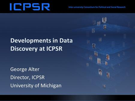 Developments in Data Discovery at ICPSR George Alter Director, ICPSR University of Michigan.