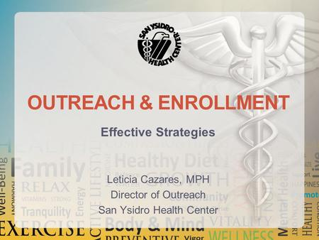 OUTREACH & ENROLLMENT Effective Strategies Leticia Cazares, MPH Director of Outreach San Ysidro Health Center.