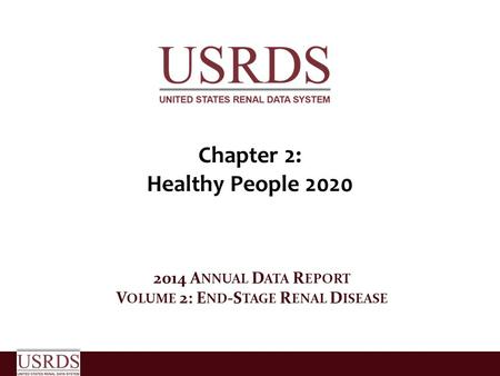 Chapter 2: Healthy People 2020 2014 A NNUAL D ATA R EPORT V OLUME 2: E ND -S TAGE R ENAL D ISEASE.