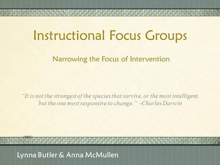"Click here to add text Click here to add text. Instructional Focus Groups Narrowing the Focus of Intervention Lynna Butler & Anna McMullen ""It is not the."