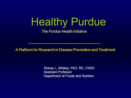Healthy Purdue Stacey L. Mobley, PhD, RD, CNSD Assistant Professor Department of Foods and Nutrition A Platform for Research in Disease Prevention and.