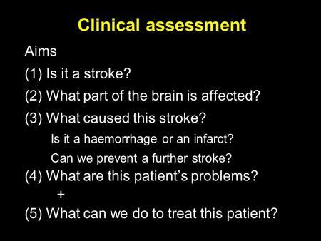 Clinical assessment Aims (1) Is it a stroke? (2) What part of the brain is affected? (3) What caused this stroke? Is it a haemorrhage or an infarct? Can.