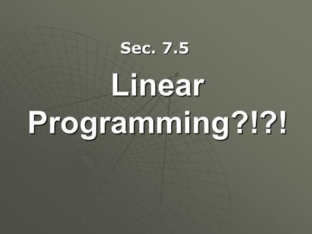 Linear Programming?!?! Sec. 7.5. Linear Programming In management science, it is often required to maximize or minimize a linear function called an objective.