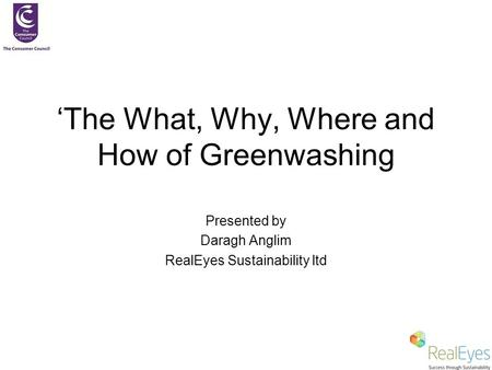 'The What, Why, Where and How of Greenwashing Presented by Daragh Anglim RealEyes Sustainability ltd.