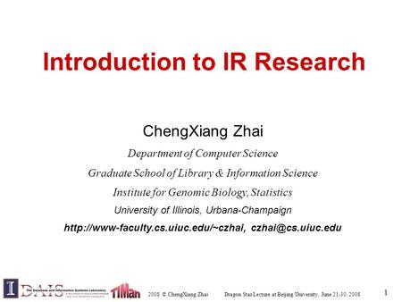 2008 © ChengXiang Zhai Dragon Star Lecture at Beijing University, June 21-30, 2008 1 Introduction to IR Research ChengXiang Zhai Department of Computer.