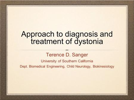 Approach to diagnosis and treatment of dystonia Terence D. Sanger University of Southern California Dept. Biomedical Engineering, Child Neurology, Biokinesiology.