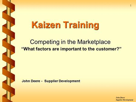 "John Deere Supplier Development 1 Kaizen Training Competing in the Marketplace ""What factors are important to the customer?"" John Deere - Supplier Development."
