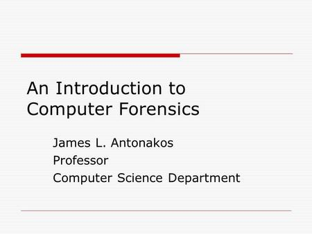 An Introduction to Computer Forensics James L. Antonakos Professor Computer Science Department.