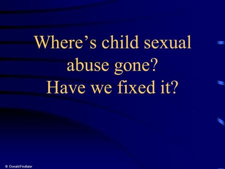 © Donald Findlater Where's child sexual abuse gone? Have we fixed it?