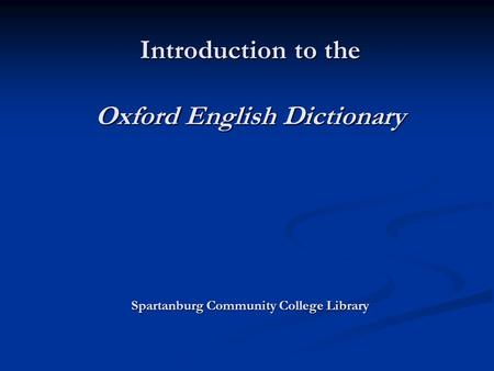 Introduction to the Oxford English Dictionary Spartanburg Community College Library Introduction to the Oxford English Dictionary Spartanburg Community.