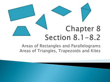 Areas of Rectangles and Parallelograms Areas of Triangles, Trapezoids and Kites.