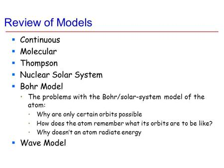 Review of Models  Continuous  Molecular  Thompson  Nuclear Solar System  Bohr Model The problems with the Bohr/solar-system model of the atom: Why.