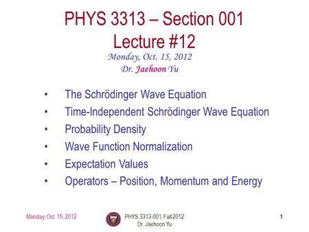 Monday, Oct. 15, 2012PHYS 3313-001, Fall 2012 Dr. Jaehoon Yu 1 PHYS 3313 – Section 001 Lecture #12 Monday, Oct. 15, 2012 Dr. Jaehoon Yu The Schrödinger.