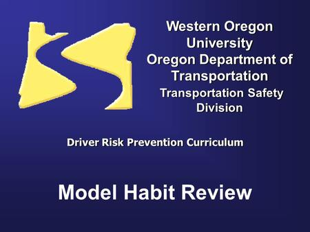Western Oregon University Oregon Department of Transportation Transportation Safety Division Driver Risk Prevention Curriculum Model Habit Review.