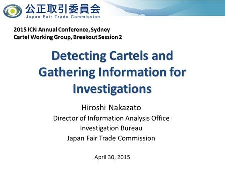 Detecting Cartels and Gathering Information for Investigations Hiroshi Nakazato Director of Information Analysis Office Investigation Bureau Japan Fair.
