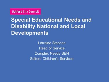 Special Educational Needs and Disability National and Local Developments Lorraine Stephen Head of Service Complex Needs SEN Salford Children's Services.