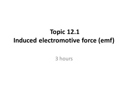 Topic 12.1 Induced electromotive force (emf) 3 hours.