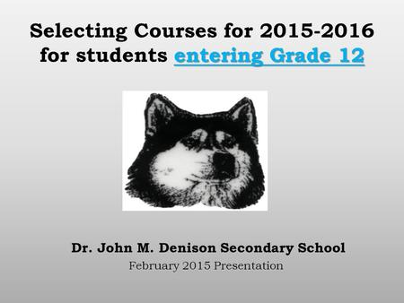 Entering Grade 12 Selecting Courses for 2015-2016 for students entering Grade 12 Dr. John M. Denison Secondary School February 2015 Presentation.