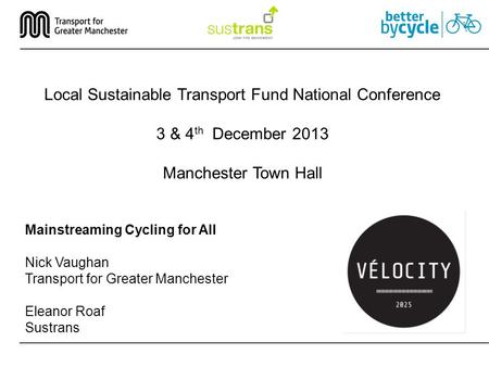 Mainstreaming Cycling for All Nick Vaughan Transport for Greater Manchester Eleanor Roaf Sustrans Local Sustainable Transport Fund National Conference.