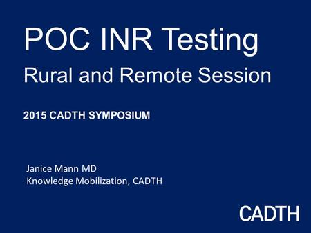 POC INR Testing Rural and Remote Session 2015 CADTH SYMPOSIUM Janice Mann MD Knowledge Mobilization, CADTH.
