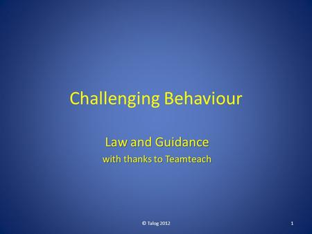 Challenging Behaviour Law and Guidance with thanks to Teamteach © Talog 20121.