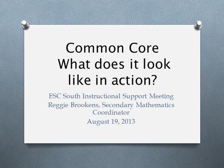 Common Core What does it look like in action? ESC South Instructional Support Meeting Reggie Brookens, Secondary Mathematics Coordinator August 19, 2013.