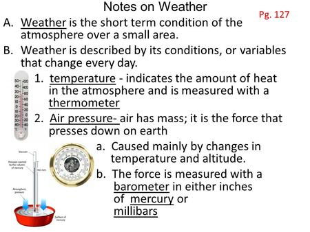 Notes on Weather A.Weather is the short term condition of the atmosphere over a small area. B.Weather is described by its conditions, or variables that.