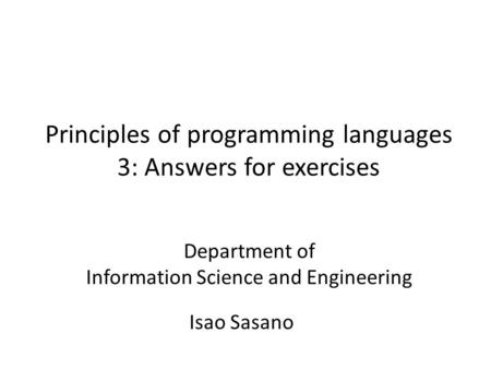 Principles of programming languages 3: Answers for exercises Isao Sasano Department of Information Science and Engineering.