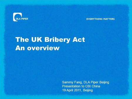 The UK Bribery Act An overview Sammy Fang, DLA Piper Beijing Presentation to CBI China 19 April 2011, Beijing.