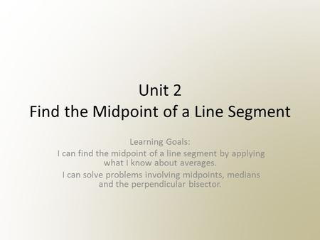 Unit 2 Find the Midpoint of a Line Segment Learning Goals: I can find the midpoint of a line segment by applying what I know about averages. I can solve.