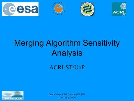 GlobColour CDR Meeting ESRIN 10-11 July 2006 Merging Algorithm Sensitivity Analysis ACRI-ST/UoP.