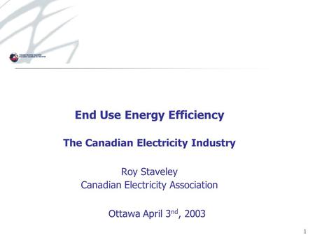 1 End Use Energy Efficiency The Canadian Electricity Industry Roy Staveley Canadian Electricity Association Ottawa April 3 nd, 2003.