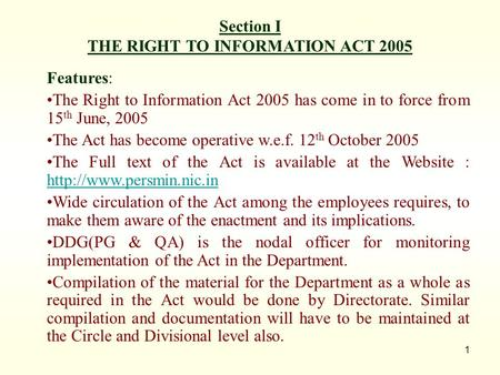 1 Section I THE RIGHT TO INFORMATION ACT 2005 Features: The Right to Information Act 2005 has come in to force from 15 th June, 2005 The Act has become.