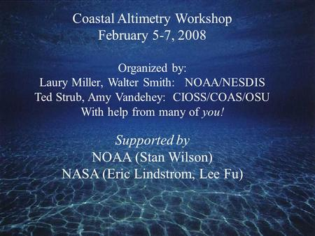 Coastal Altimetry Workshop February 5-7, 2008 Organized by: Laury Miller, Walter Smith: NOAA/NESDIS Ted Strub, Amy Vandehey: CIOSS/COAS/OSU With help from.