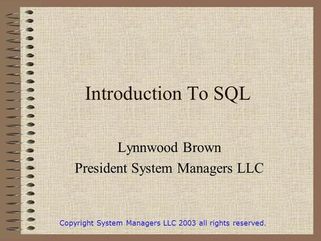Introduction To SQL Lynnwood Brown President System Managers LLC Copyright System Managers LLC 2003 all rights reserved.