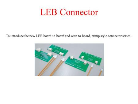 LEB Connector To introduce the new LEB board-to-board and wire-to-board, crimp style connector series.